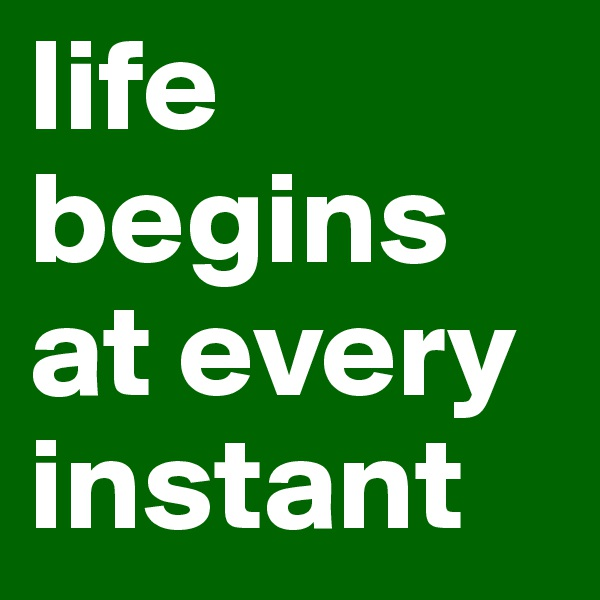 life begins at every instant