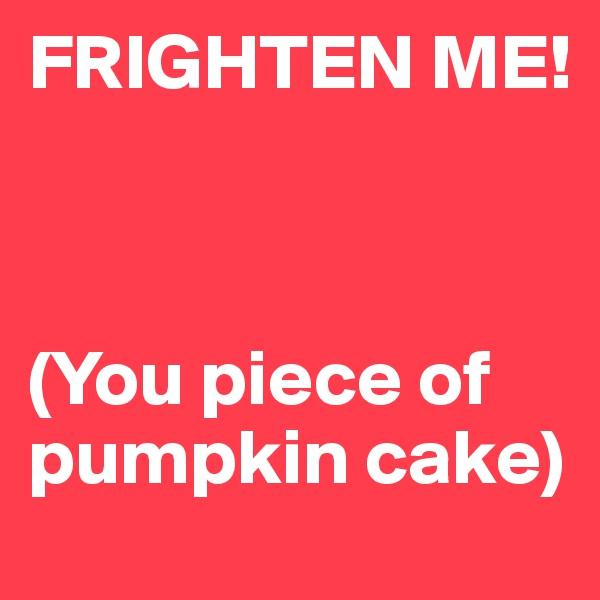 FRIGHTEN ME!    (You piece of pumpkin cake)