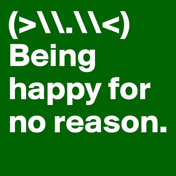 (>\\.\\<) Being happy for no reason.