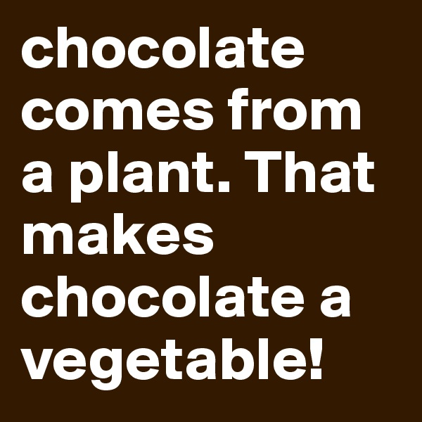 chocolate comes from a plant. That makes chocolate a vegetable!