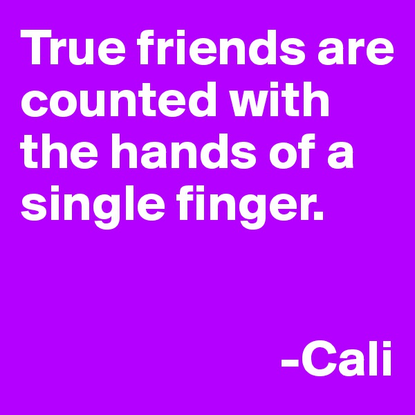 True friends are counted with the hands of a single finger.                             -Cali