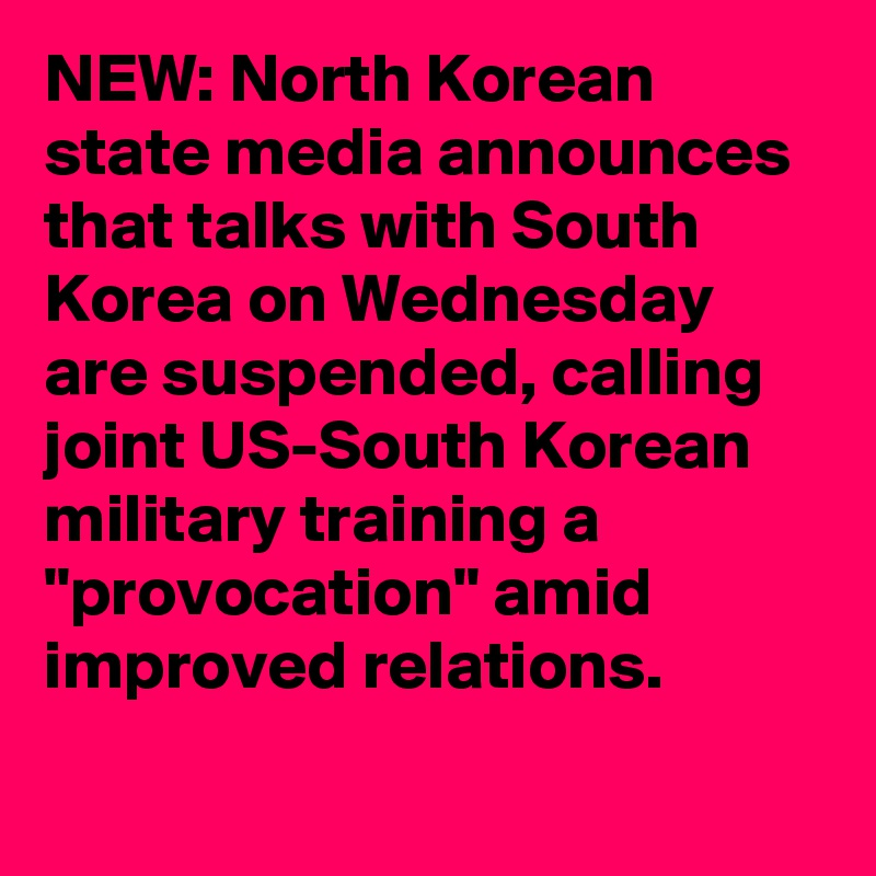 "NEW: North Korean state media announces that talks with South Korea on Wednesday are suspended, calling joint US-South Korean military training a ""provocation"" amid improved relations."