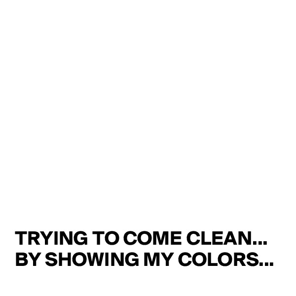 TRYING TO COME CLEAN... BY SHOWING MY COLORS...