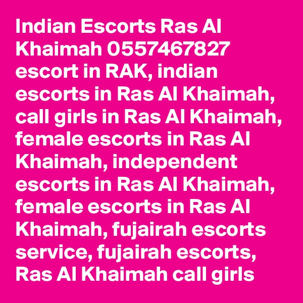 Indian Escorts Ras Al Khaimah 0557467827 escort in RAK, indian escorts in Ras Al Khaimah, call girls in Ras Al Khaimah, female escorts in Ras Al Khaimah, independent escorts in Ras Al Khaimah, female escorts in Ras Al Khaimah, fujairah escorts service, fujairah escorts, Ras Al Khaimah call girls