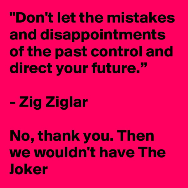 """Don't let the mistakes and disappointments of the past control and direct your future.""  - Zig Ziglar  No, thank you. Then we wouldn't have The Joker"