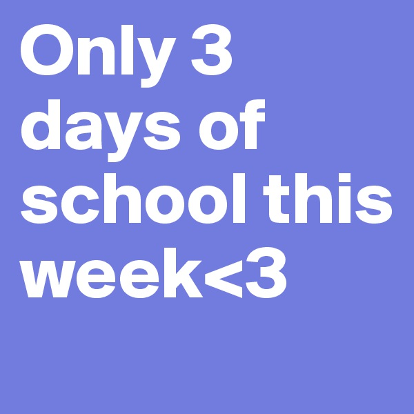 Only 3 days of school this week<3