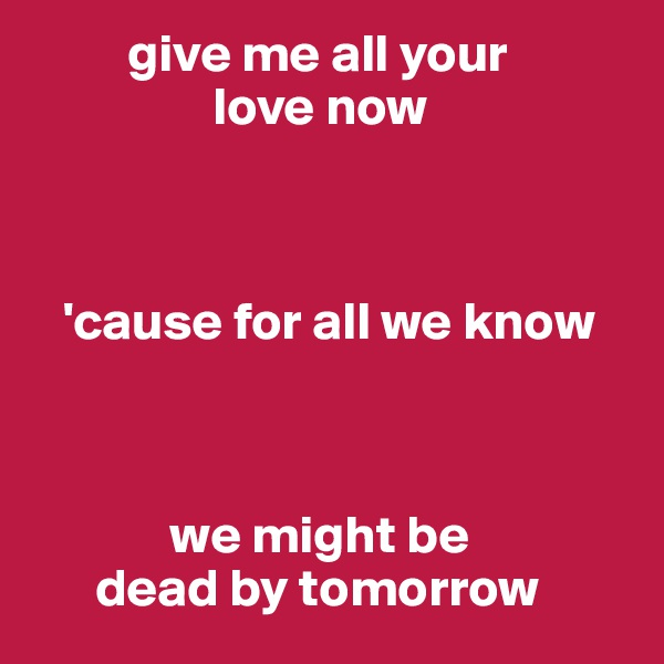 give me all your                   love now             'cause for all we know                  we might be        dead by tomorrow