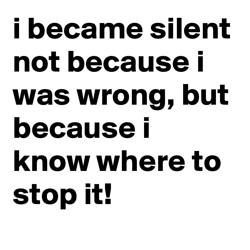 i became silent not because i was wrong, but because i know where to stop it!