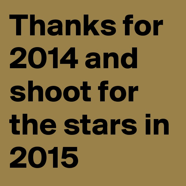 Thanks for 2014 and shoot for the stars in 2015