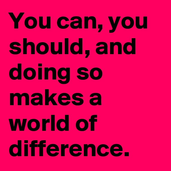 You can, you should, and doing so makes a world of difference.