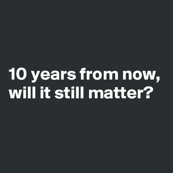 10 years from now, will it still matter?