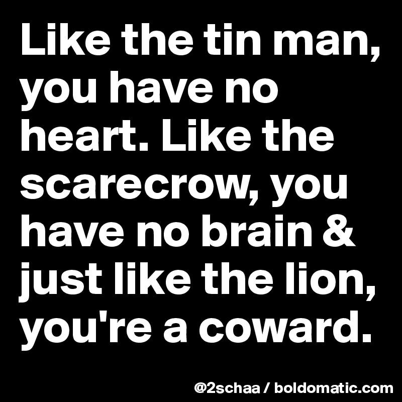 Like the tin man, you have no heart. Like the scarecrow, you have no brain &  just like the lion, you're a coward.