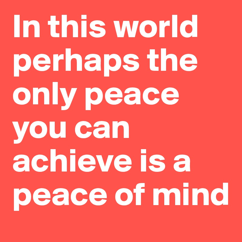 In this world perhaps the only peace you can achieve is a peace of mind