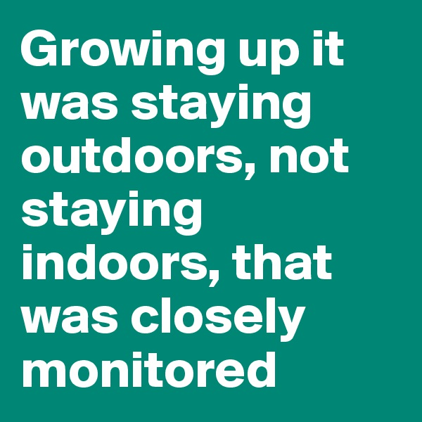 Growing up it was staying outdoors, not staying indoors, that was closely monitored