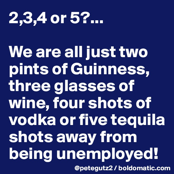 2,3,4 or 5?...  We are all just two pints of Guinness,  three glasses of wine, four shots of vodka or five tequila shots away from being unemployed!