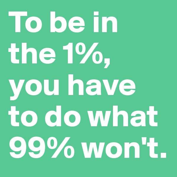 To be in the 1%, you have to do what 99% won't.