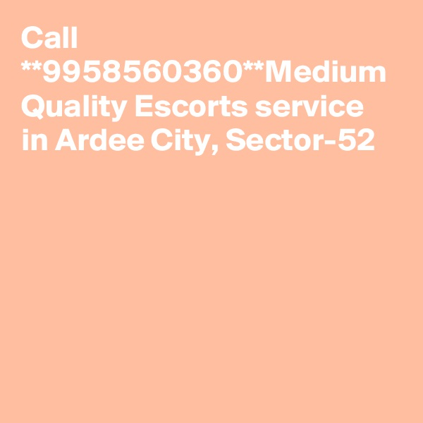 Call **9958560360**Medium Quality Escorts service in Ardee City, Sector-52