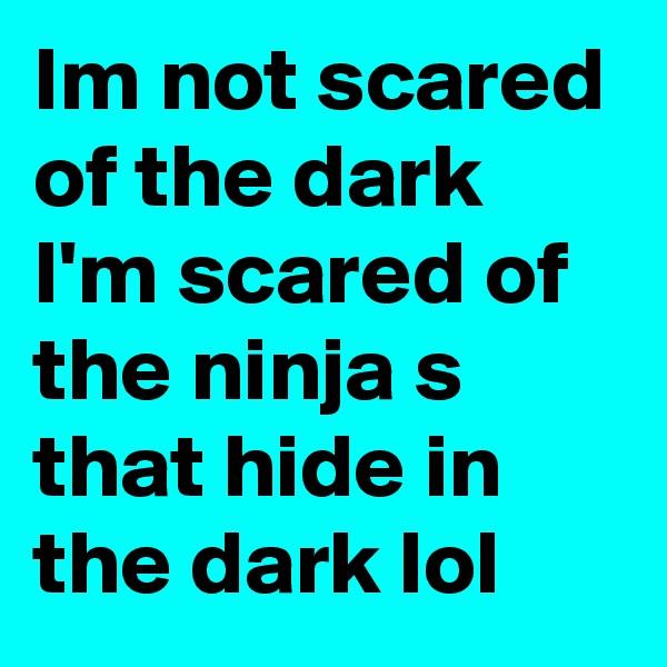 Im not scared of the dark I'm scared of the ninja s that hide in the dark lol