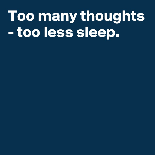 Too many thoughts - too less sleep.