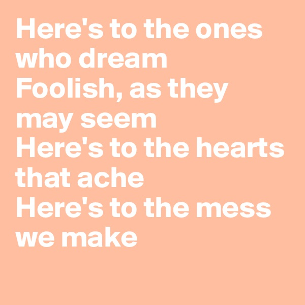 Here's to the ones who dream Foolish, as they may seem Here's to the hearts that ache Here's to the mess we make