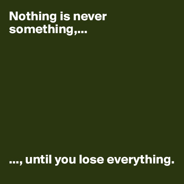Nothing is never something,...          ..., until you lose everything.