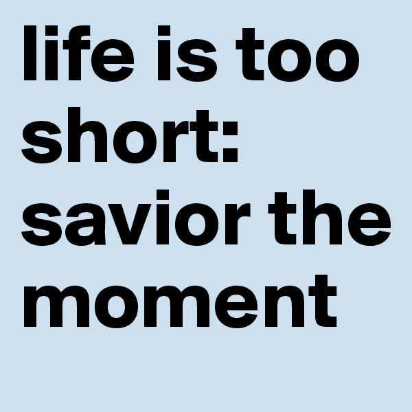 life is too short: savior the moment