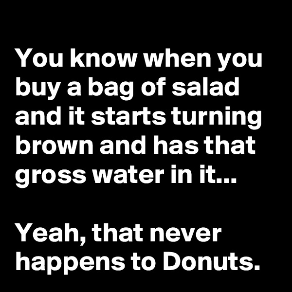 You know when you buy a bag of salad and it starts turning brown and has that gross water in it...  Yeah, that never happens to Donuts.