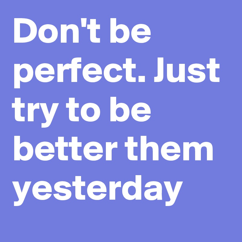 Don't be perfect. Just try to be better them yesterday