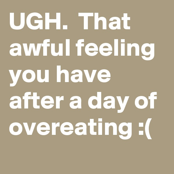 UGH.  That awful feeling you have after a day of overeating :(