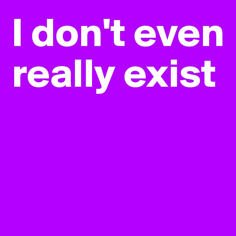 I don't even really exist