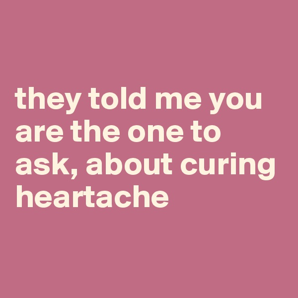 they told me you are the one to ask, about curing heartache
