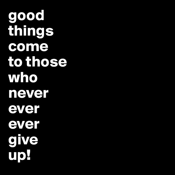 good  things  come  to those  who  never  ever  ever  give  up!