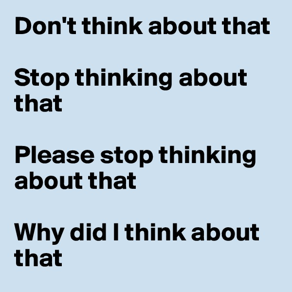 Don't think about that  Stop thinking about that   Please stop thinking about that  Why did I think about that