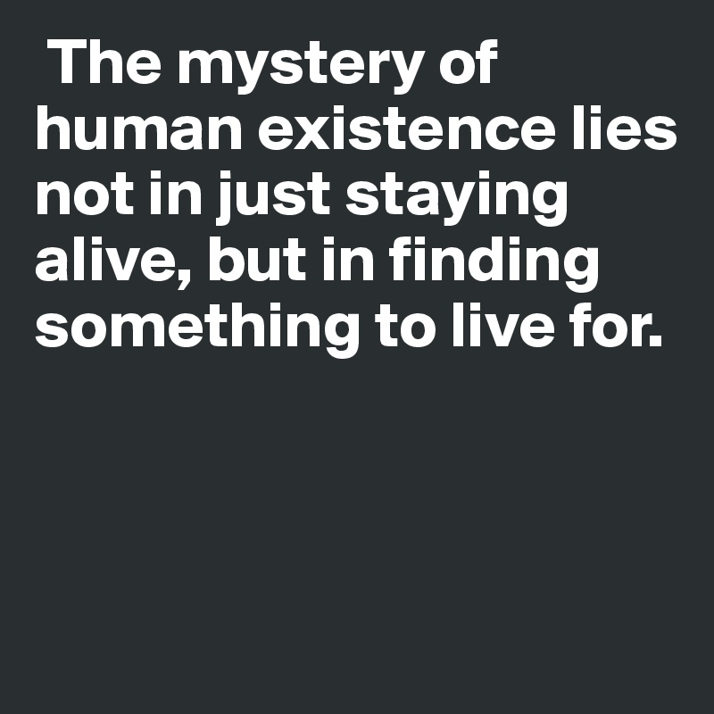 The mystery of human existence lies not in just staying alive, but in finding something to live for.