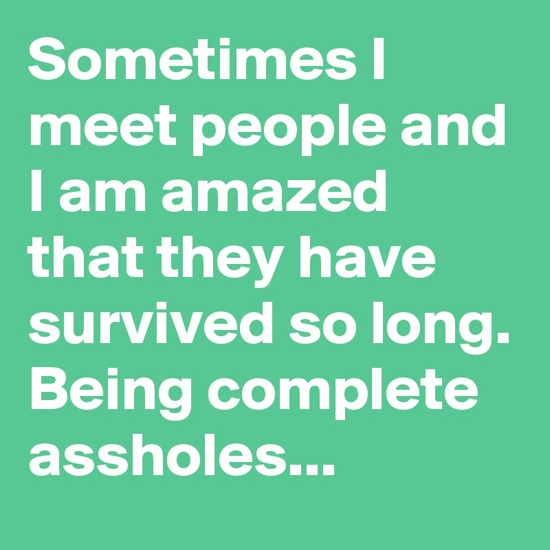 Sometimes I meet people and I am amazed that they have survived so long. Being complete assholes...