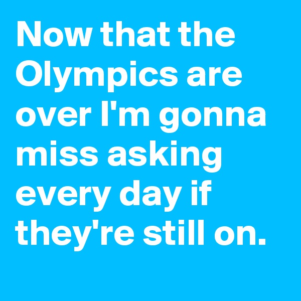 Now that the Olympics are over I'm gonna miss asking every day if they're still on.