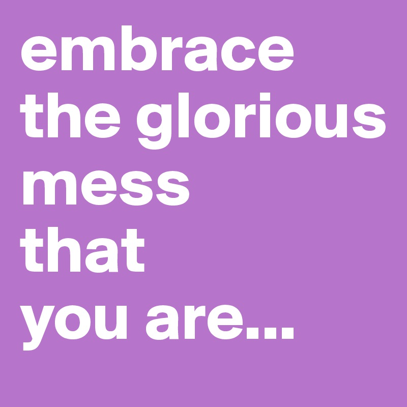 embrace the glorious mess  that  you are...