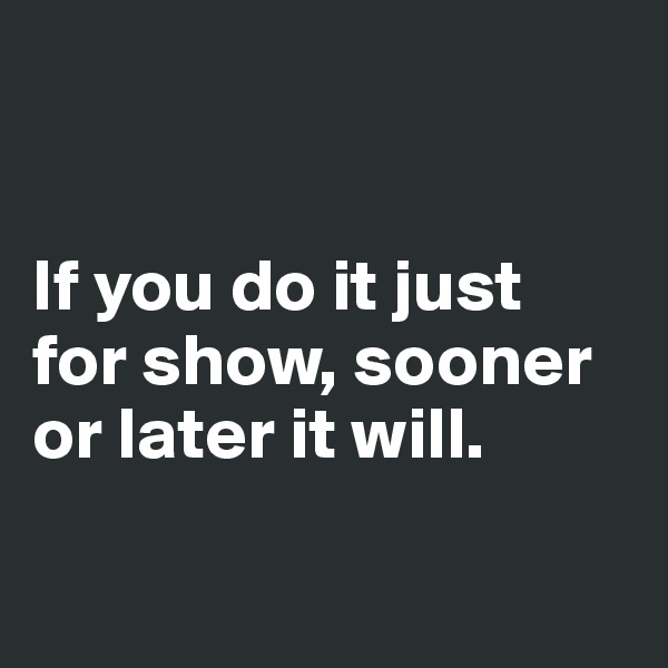 If you do it just  for show, sooner  or later it will.