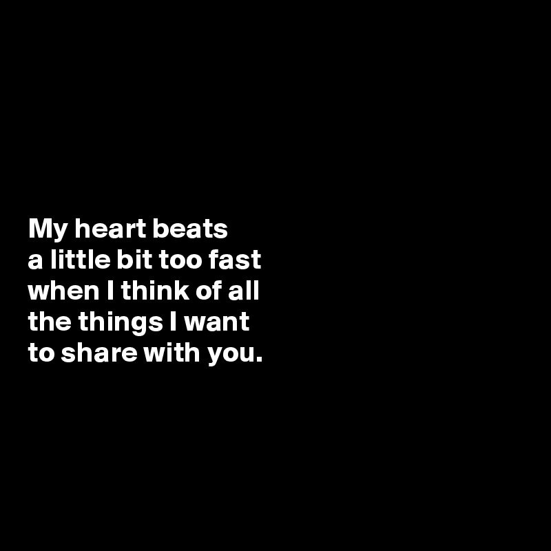 My heart beats  a little bit too fast  when I think of all  the things I want  to share with you.