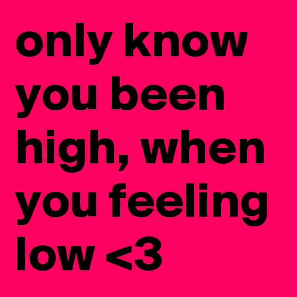 only know you been high, when you feeling low <3