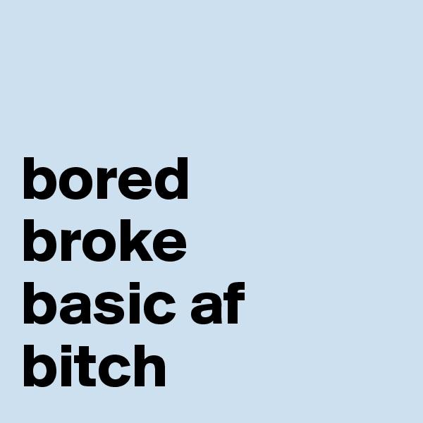 bored broke basic af bitch