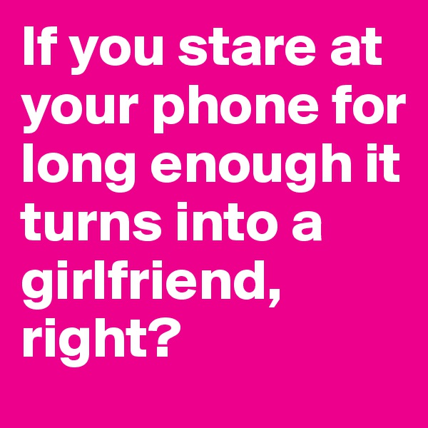 If you stare at your phone for long enough it turns into a girlfriend, right?