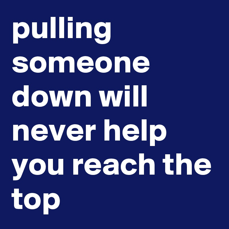 pulling someone down will never help you reach the top