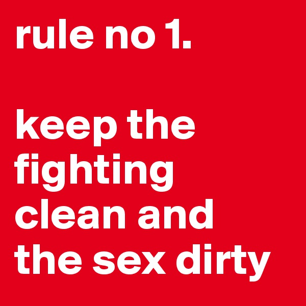 rule no 1.  keep the fighting clean and the sex dirty
