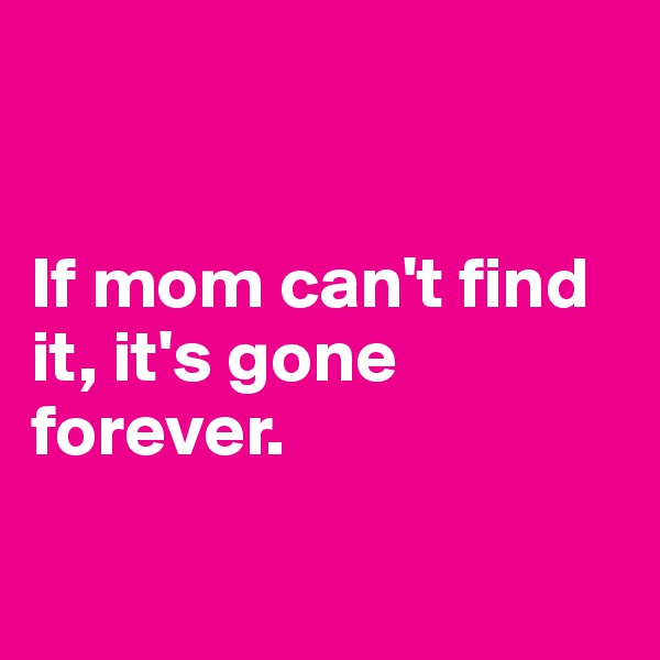 If mom can't find it, it's gone forever.