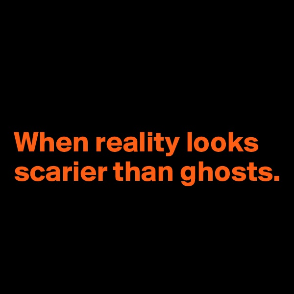 When reality looks scarier than ghosts.