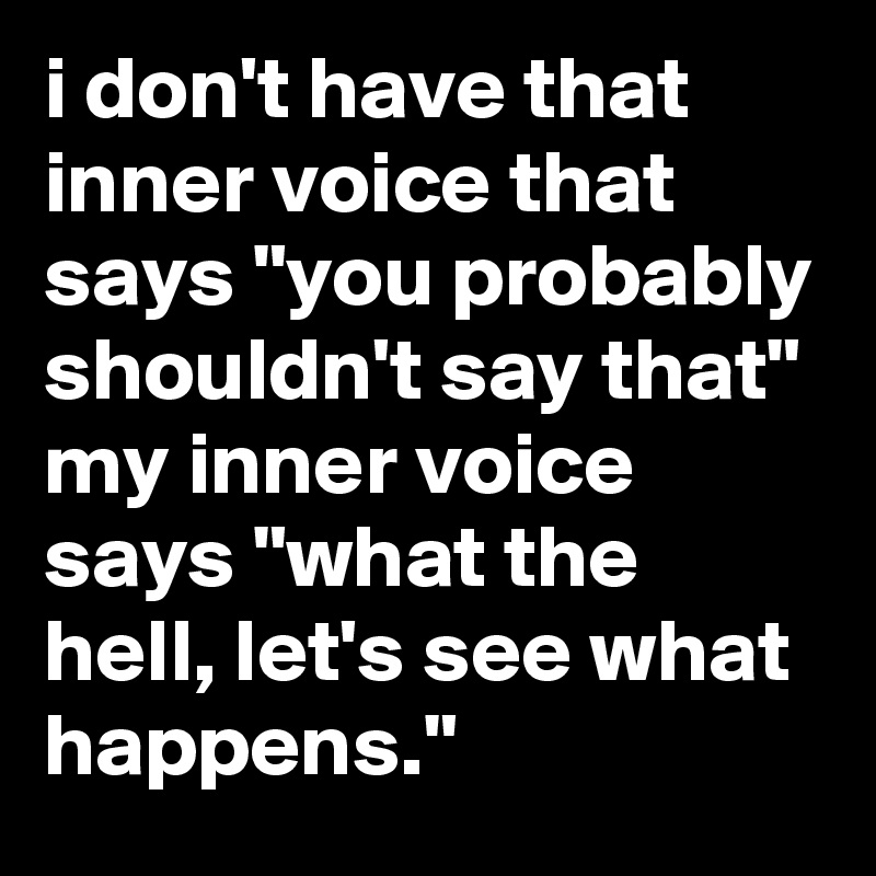 "i don't have that inner voice that says ""you probably shouldn't say that"" my inner voice says ""what the hell, let's see what happens."""