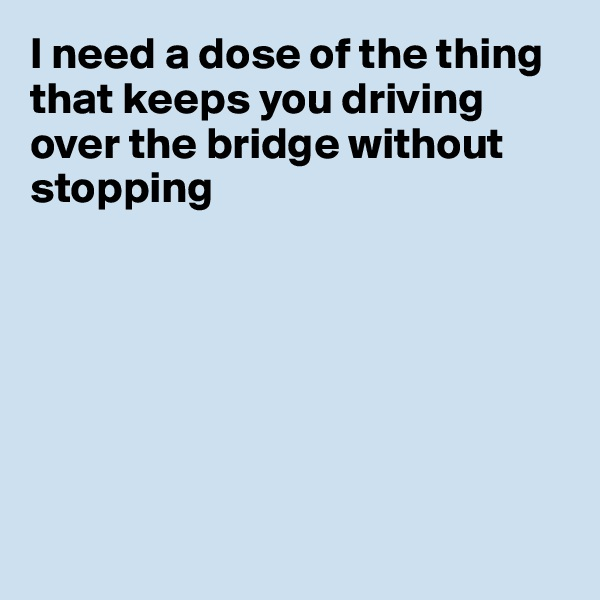 I need a dose of the thing that keeps you driving over the bridge without stopping