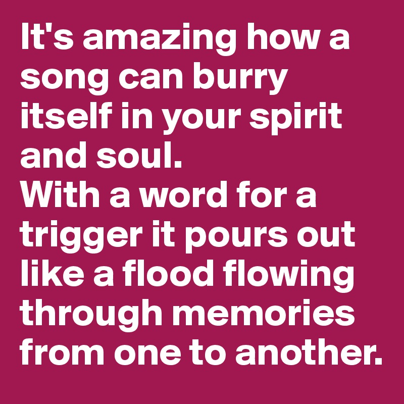 It's amazing how a song can burry itself in your spirit and soul.  With a word for a trigger it pours out like a flood flowing through memories from one to another.