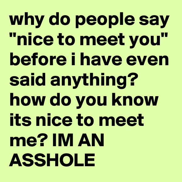 "why do people say ""nice to meet you"" before i have even said anything? how do you know its nice to meet me? IM AN ASSHOLE"